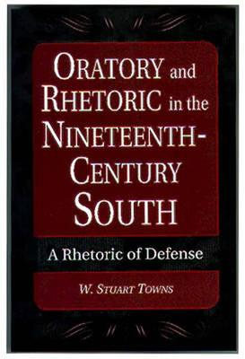 Oratory and Rhetoric in the Nineteenth-Century South: A Rhetoric of Defense - Towns, W Stuart, Dr.