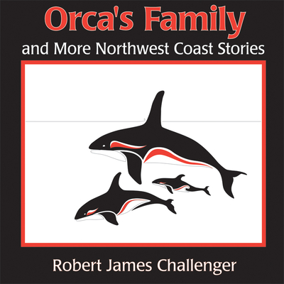 Orca's Family and More Northwest Coast Stories - Challenger, Robert James