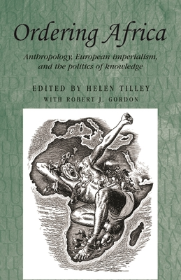 Ordering Africa: Anthropology, European Imperialism, and the Politics of Knowledge - Tilley, Helen, and Gordon, Robert J