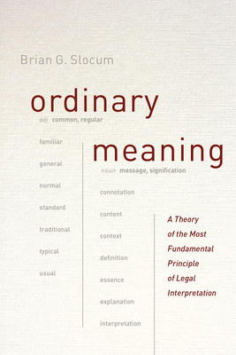 Ordinary Meaning: A Theory of the Most Fundamental Principle of Legal Interpretation - Slocum, Brian G