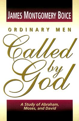Ordinary Men Called by God: A Study of Abraham, Moses, and David - Boice, James Montgomery