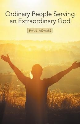 Ordinary People Serving an Extraordinary God - Adams, Paul