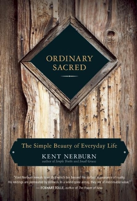 Ordinary Sacred: The Simple Beauty of Everyday Life - Nerburn, Kent