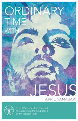 Ordinary Time with Jesus: Cycle B Sermons for Proper 23 Through Christ the King Based on the Gospel Texts - Yamasaki, April