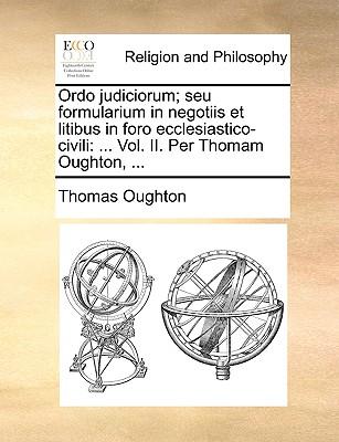 Ordo Judiciorum; Seu Formularium in Negotiis Et Litibus in Foro Ecclesiastico-Civili: Vol. II. Per Thomam Oughton, ... - Oughton, Thomas
