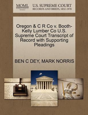 Oregon & C R Co V. Booth-Kelly Lumber Co U.S. Supreme Court Transcript of Record with Supporting Pleadings - Dey, Ben C, and Norris, Mark