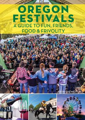 Oregon Festivals: A Guide to Fun, Friends, Food & Frivolity - Shewey, John