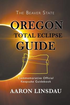 Oregon Total Eclipse Guide: Commemorative Official Keepsake Guidebook - Linsdau, Aaron