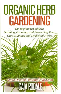 Organic Herb Gardening: The Beginners Guide to Planning, Growing, and Preserving Your Own Culinary and Medicinal Herbs - Rodale, Gaia