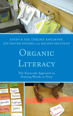 Organic Literacy: The Keywords Approach to Owning Words in Print - Fox, Kathy R., and Bahlmann, Chelsey, and Hughes, Joy Foster