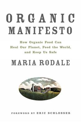 Organic Manifesto: How Organic Food Can Heal Our Planet, Feed the World, and Keep Us Safe - Rodale, Maria, and Schlosser, Eric (Foreword by)