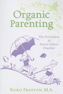 Organic Parenting: The Prevention of Parent Deficit Disorder - Preston, Koko