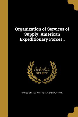 Organization of Services of Supply, American Expeditionary Forces.. - United States War Dept General Staff (Creator)