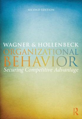 Organizational Behavior: Securing Competitive Advantage - Wagner III, John A, and Hollenbeck, John R
