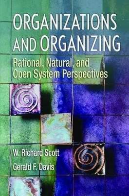 Organizations and Organizing: Rational, Natural and Open Systems Perspectives - Scott, W Richard