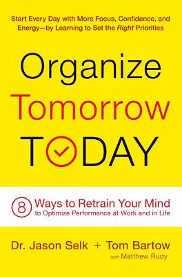 Organize Tomorrow Today: 8 Ways to Retrain Your Mind to Optimize Performance at Work and in Life - Selk, Jason, and Bartow, Tom, and Rudy, Matthew