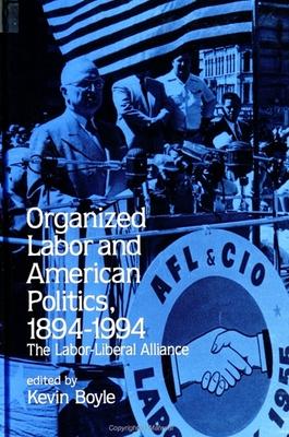Organized Labor and American Politics, 1894-1994: The Labor-Liberal Alliance - Boyle, Kevin (Editor)