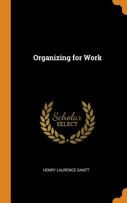 Organizing for Work - Gantt, Henry Laurence