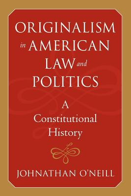 Originalism in American Law and Politics: A Constitutional History - O'Neill, Johnathan, Professor