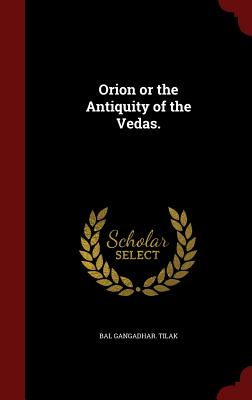 Orion or the Antiquity of the Vedas. - Tilak, Bal Gangadhar