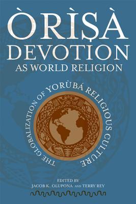 Orisa Devotion as World Religion: The Globalization of Yoruba Religious Culture - Olupona, Jacob K (Editor)