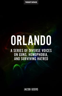 Orlando: A Series of Diverse Voices on Guns, Homophobia, and Surviving Hatred - Geers, Jacob