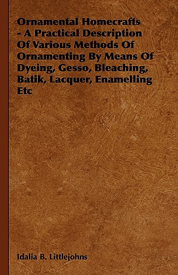 Ornamental Homecrafts - A Practical Description of Various Methods of Ornamenting by Means of Dyeing, Gesso, Bleaching, Batik, Lacquer, Enamelling Etc - Littlejohns, Idalia B