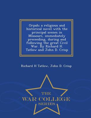Orpah; A Religious and Historical Novel with the Principal Scenes in Missouri, Immediately Preceeding, During and Following the Great Civil War. by Richard H. Tatlow and John D. Crisp - War College Series - Tatlow, Richard H, and Crisp, John D