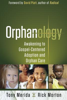 Orphanology: Awakening to Gospel-Centered Adoption and Orphan Care - Merida, Tony, and Morton, Rick, and Platt, David (Foreword by)