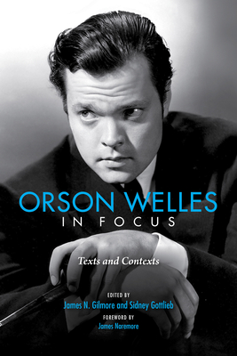 Orson Welles in Focus: Texts and Contexts - Naremore, James (Foreword by), and Gilmore, James N (Editor), and Gottlieb, Sidney (Editor)