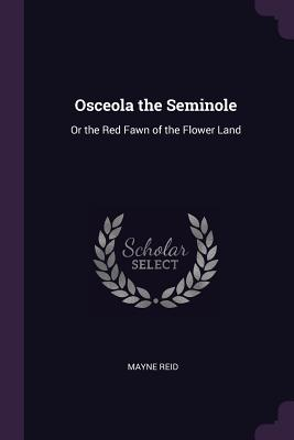Osceola the Seminole: Or the Red Fawn of the Flower Land - Reid, Mayne