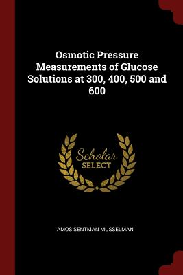 Osmotic Pressure Measurements of Glucose Solutions at 300, 400, 500 and 600 - Musselman, Amos Sentman
