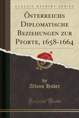 Osterreichs Diplomatische Beziehungen Zur Pforte, 1658-1664 (Classic Reprint) - Huber, Alfons