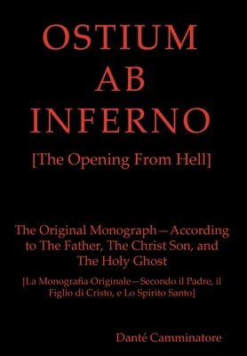 OSTIUM AB INFERNO [The Opening From Hell]: The Original Monograph - According to the Father, The Christ Son and The Holy Ghost - Camminatore, Dante