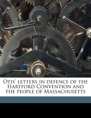 Otis' Letters in Defence of the Hartford Convention and the People of Massachusetts - Otis, Harrison Gray