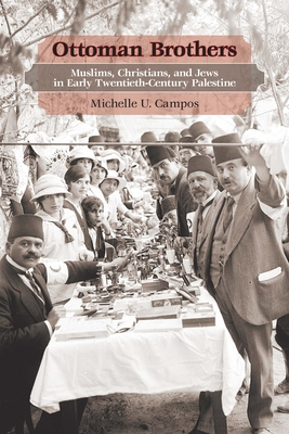 Ottoman Brothers: Muslims, Christians, and Jews in Early 20th Century Palestine - Campos, Michelle U.