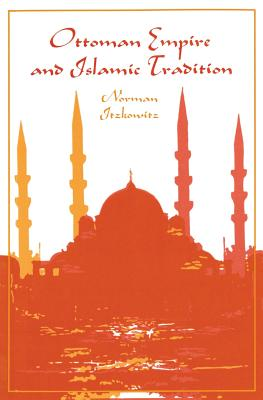 Ottoman Empire and Islamic Tradition - Itzkowitz, Norman, Professor