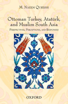 Ottoman Turkey, Ataturk and South Asia: Studies in Perceptions and Responses - Qureshi, M. Naeem