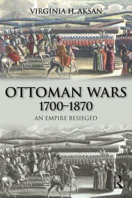 Ottoman Wars, 1700-1870: An Empire Besieged - Aksan, Virginia