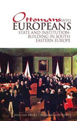 Ottomans into Europeans: State and Institution-building in South-Eastern Europe - Meurs, Wim P. van, and Mungiu-Pippidi, Alina