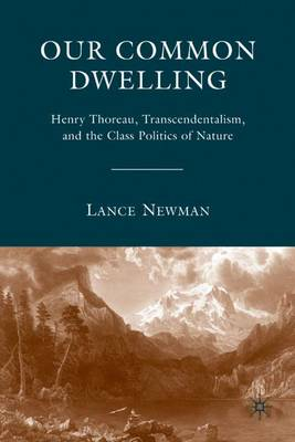 Our Common Dwelling: Henry Thoreau, Transcendentalism, and the Class Politics of Nature - Newman, Lance