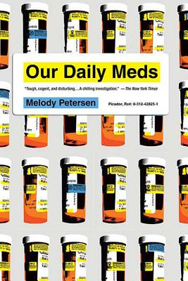 Our Daily Meds: How the Pharmaceutical Companies Transformed Themselves Into Slick Marketing Machines and Hooked the Nation on Prescription Drugs - Petersen, Melody