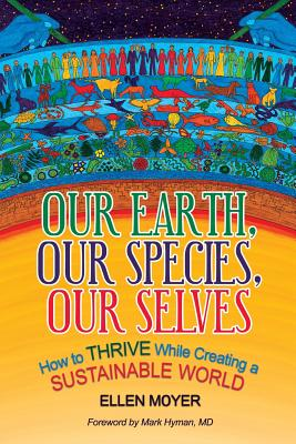Our Earth, Our Species, Our Selves: How to Thrive While Creating a Sustainable World - Moyer, Ellen, and Mark, Hyman M D (Foreword by)