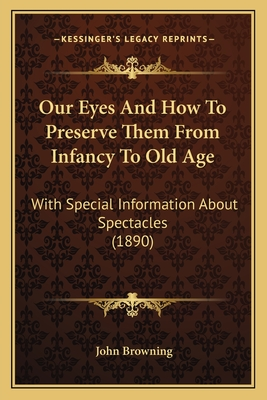 Our Eyes and How to Preserve Them from Infancy to Old Age: With Special Information about Spectacles (1890) - Browning, John