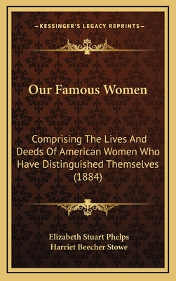 Our Famous Women: Comprising the Lives and Deeds of American Women Who Have Distinguished Themselves (1884) - Phelps, Elizabeth Stuart, and Stowe, Harriet Beecher, Professor