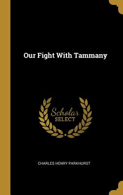 Our Fight with Tammany - Parkhurst, Charles Henry