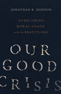 Our Good Crisis: Overcoming Moral Chaos with the Beatitudes - Dodson, Jonathan K