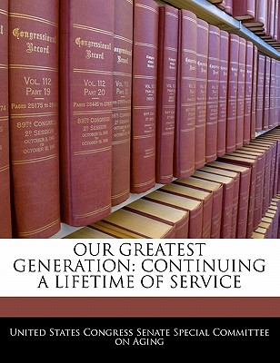 Our Greatest Generation: Continuing a Lifetime of Service - United States Congress Senate Special Co (Creator)