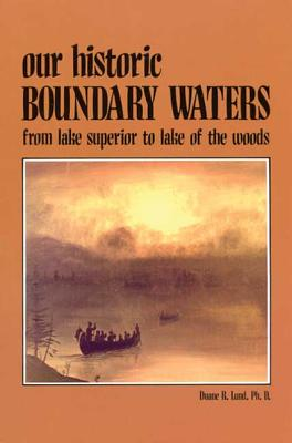Our Historic Boundary Waters: From Lake Superior to Lake of the Woods - Lund, Duane R, Dr.