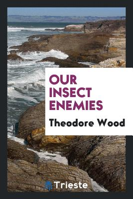 Our Insect Enemies - Wood, Theodore